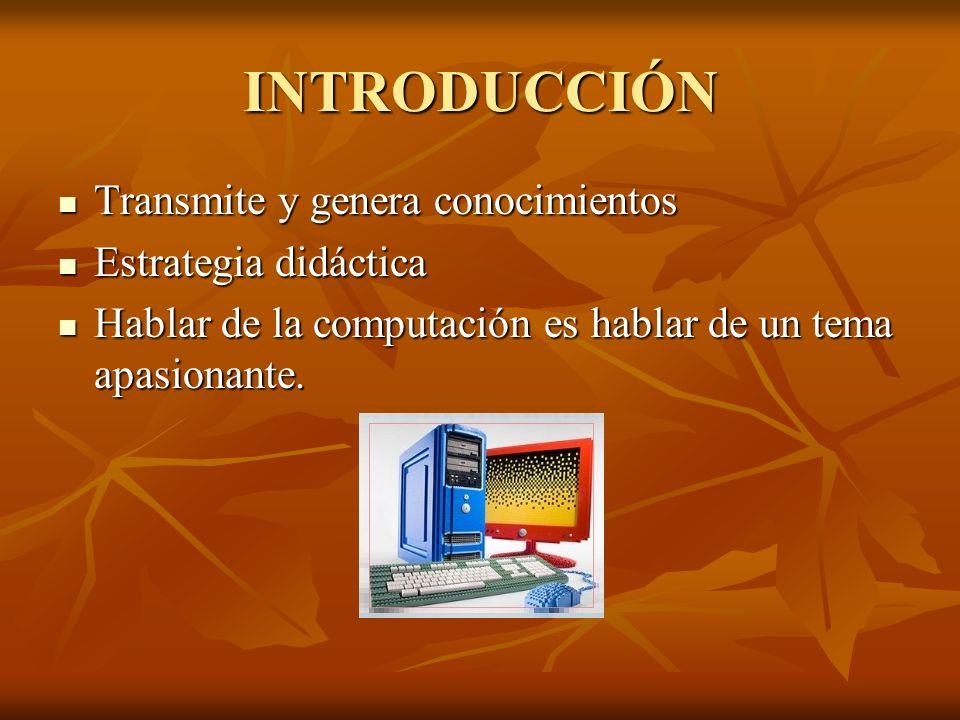 INTRODUCCIÓN Transmite y genera conocimientos Transmite y genera conocimientos Estrategia didáctica Estrategia didáctica Hablar de la computación es h