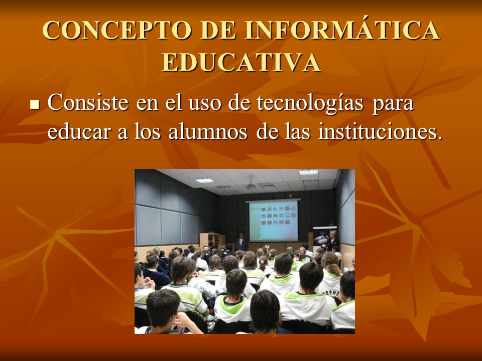 CONCEPTO DE INFORMÁTICA EDUCATIVA Consiste en el uso de tecnologías para educar a los alumnos de las instituciones. Consiste en el uso de tecnologías