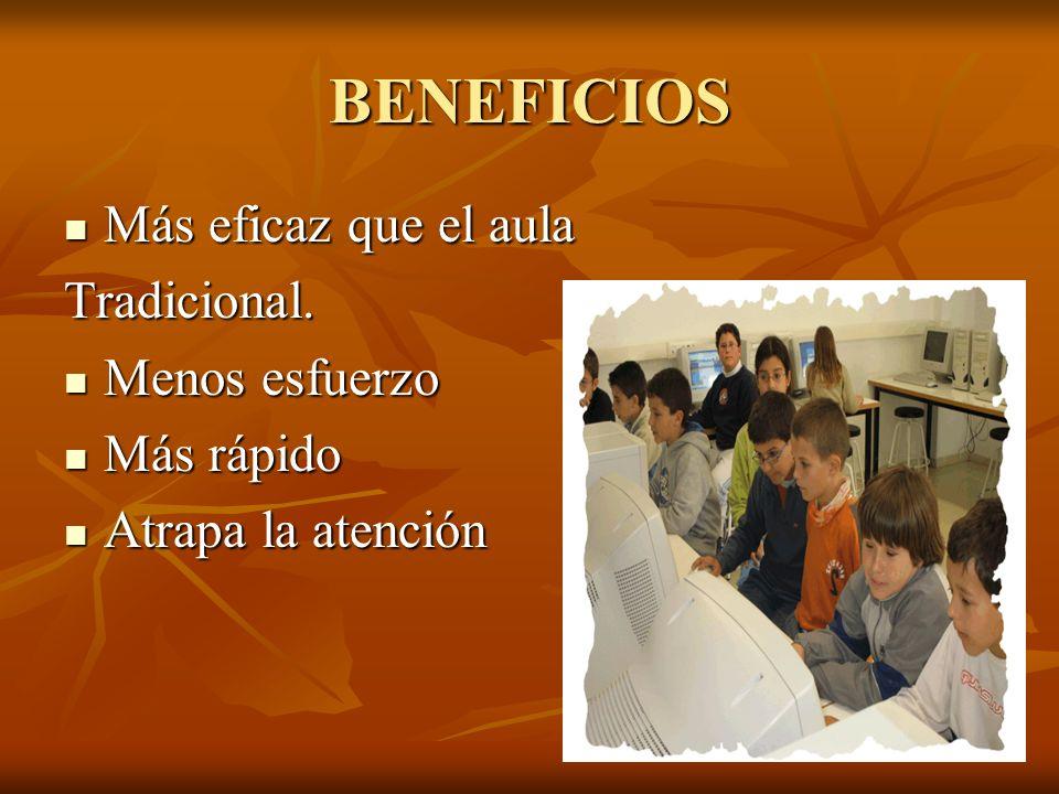 BENEFICIOS Más eficaz que el aula Más eficaz que el aulaTradicional. Menos esfuerzo Menos esfuerzo Más rápido Más rápido Atrapa la atención Atrapa la