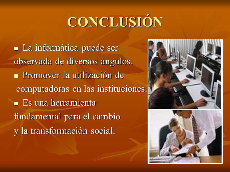CONCLUSIÓN La informática puede ser La informática puede ser observada de diversos ángulos. Promover la utilización de Promover la utilización de comp
