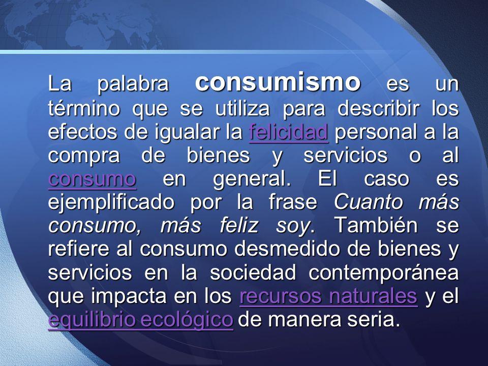 La palabra consumismo es un término que se utiliza para describir los efectos de igualar la felicidad personal a la compra de bienes y servicios o al