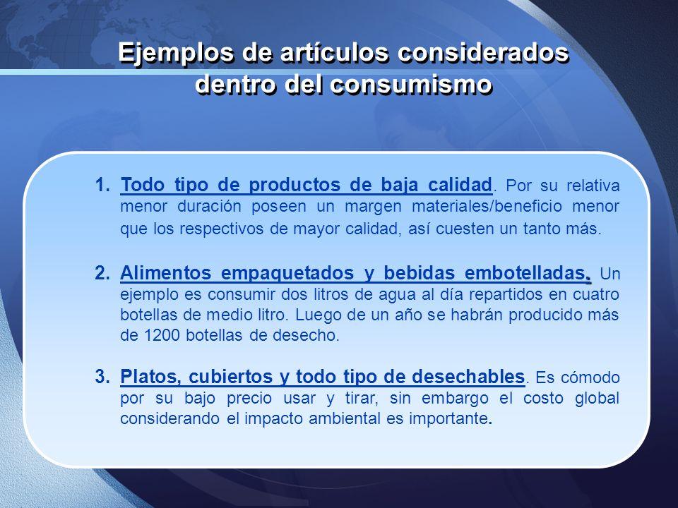 Ejemplos de artículos considerados dentro del consumismo 1.Todo tipo de productos de baja calidad. Por su relativa menor duración poseen un margen mat