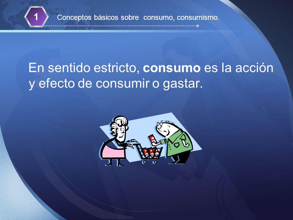 En sentido estricto, consumo es la acción y efecto de consumir o gastar. 1 Conceptos básicos sobre consumo, consumismo.