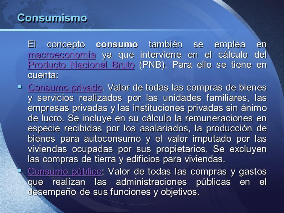 Consumismo El concepto consumo también se emplea en macroeconomía ya que interviene en el cálculo del Producto Nacional Bruto (PNB). Para ello se tien