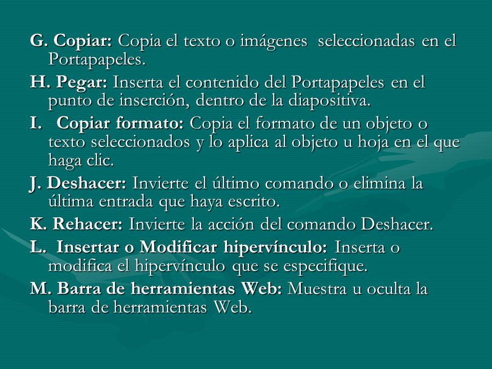 G. Copiar: Copia el texto o imágenes seleccionadas en el Portapapeles. H. Pegar: Inserta el contenido del Portapapeles en el punto de inserción, dentr