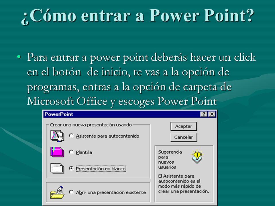 ¿Cómo entrar a Power Point? Para entrar a power point deberás hacer un click en el botón de inicio, te vas a la opción de programas, entras a la opció