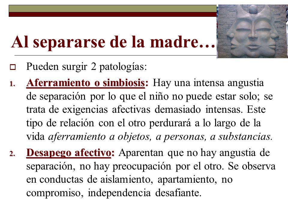 Al separarse de la madre… Pueden surgir 2 patologías: 1. Aferramiento o simbiosis 1. Aferramiento o simbiosis: Hay una intensa angustia de separación