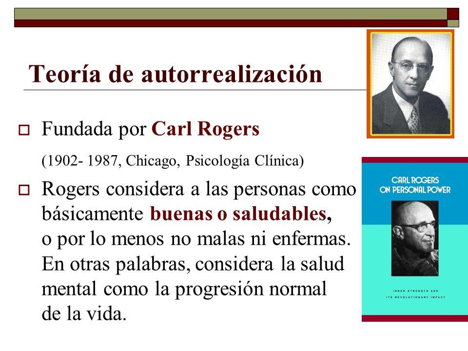 Teoría de autorrealización Fundada por Carl Rogers (1902- 1987, Chicago, Psicología Clínica) Rogers considera a las personas como básicamente buenas o