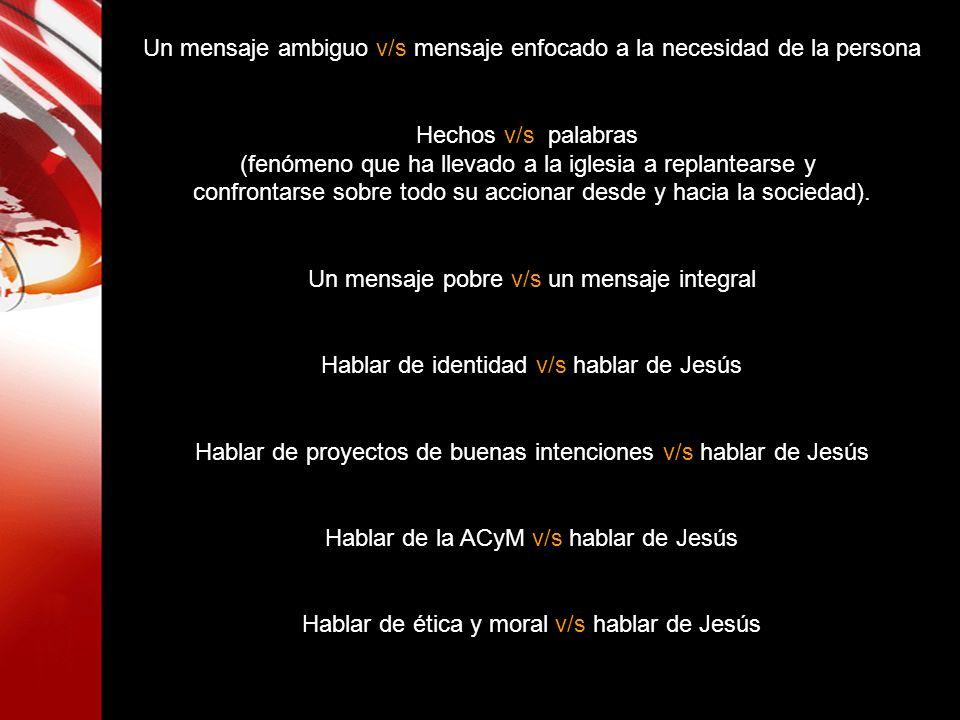 Un mensaje ambiguo v/s mensaje enfocado a la necesidad de la persona Hechos v/s palabras (fenómeno que ha llevado a la iglesia a replantearse y confro
