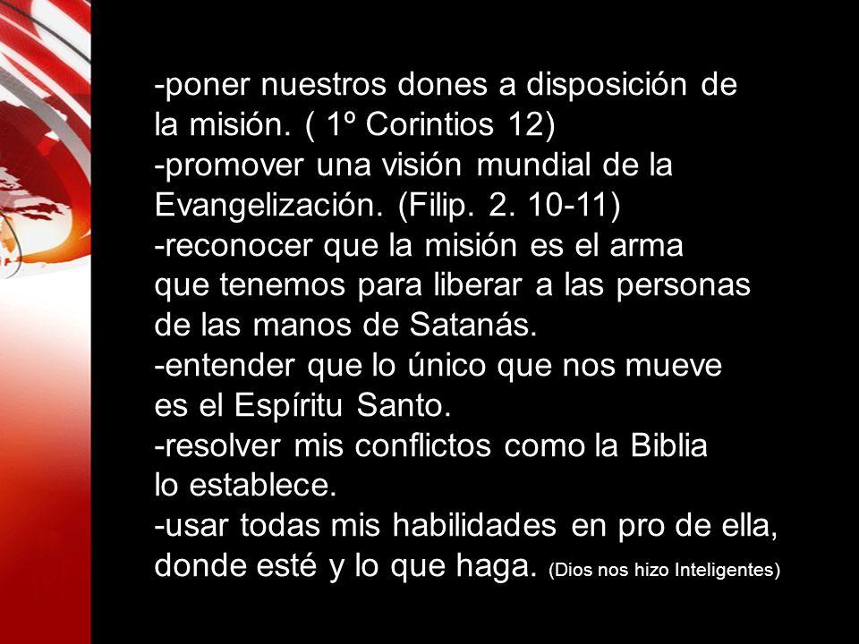 -poner nuestros dones a disposición de la misión. ( 1º Corintios 12) -promover una visión mundial de la Evangelización. (Filip. 2. 10-11) -reconocer q