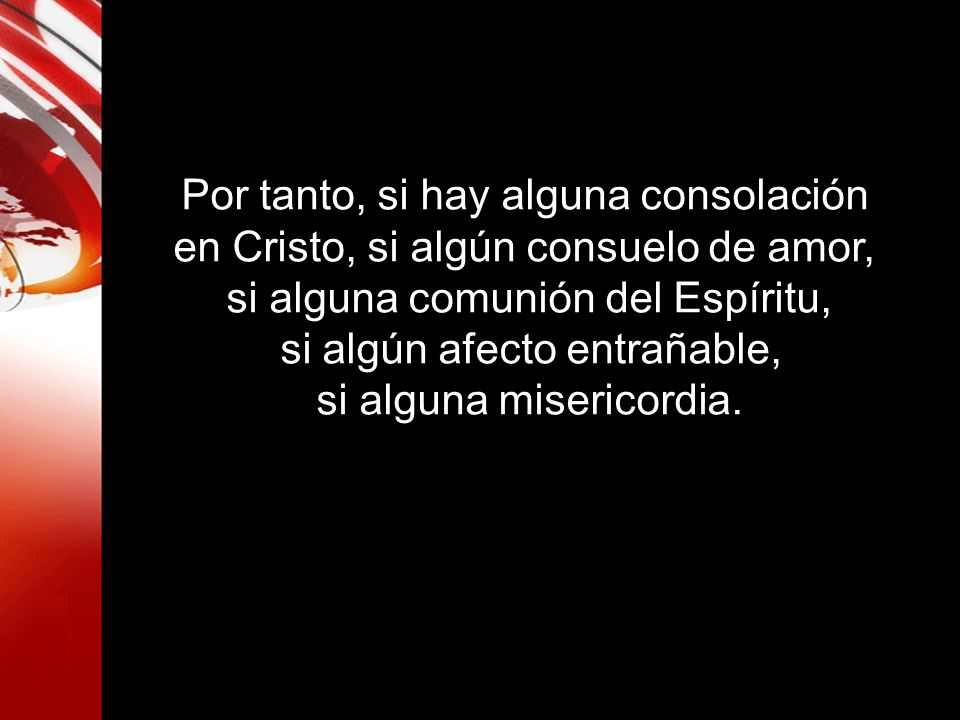 Por tanto, si hay alguna consolación en Cristo, si algún consuelo de amor, si alguna comunión del Espíritu, si algún afecto entrañable, si alguna mise