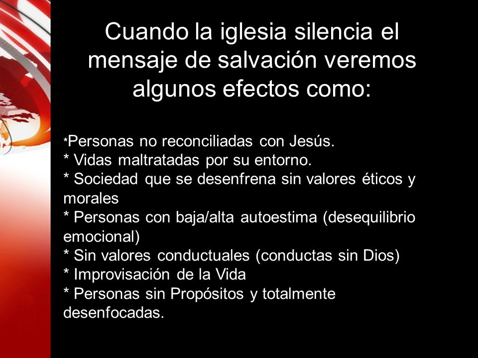 Cuando la iglesia silencia el mensaje de salvación veremos algunos efectos como: * Personas no reconciliadas con Jesús. * Vidas maltratadas por su ent