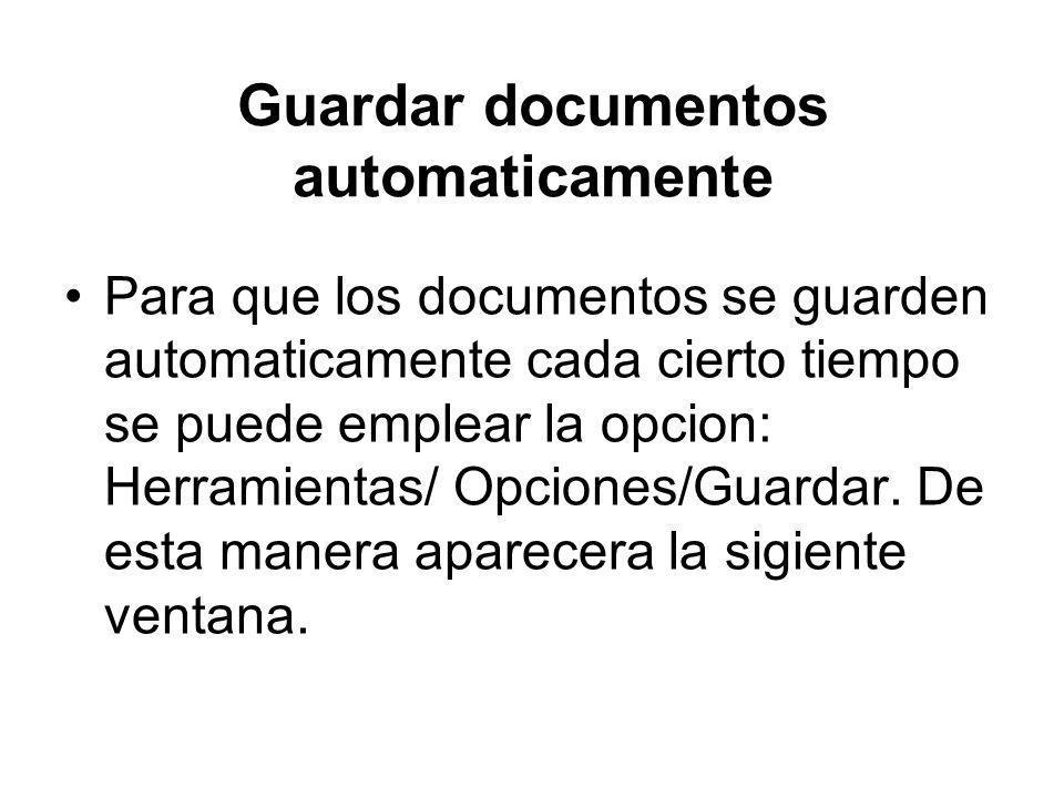 Guardar documentos automaticamente Para que los documentos se guarden automaticamente cada cierto tiempo se puede emplear la opcion: Herramientas/ Opc