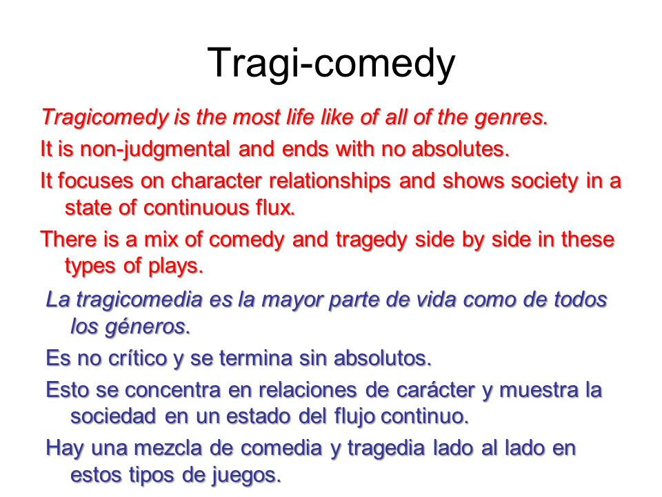 Tragi-comedy Tragicomedy is the most life like of all of the genres. Tragicomedy is the most life like of all of the genres. It is non-judgmental and
