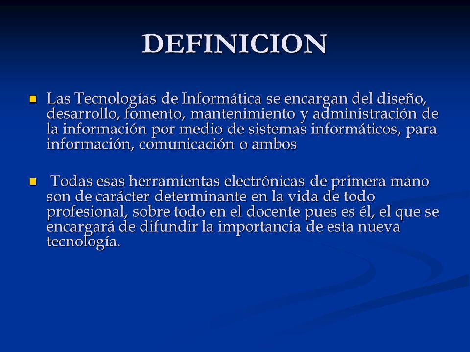 DEFINICION Las Tecnologías de Informática se encargan del diseño, desarrollo, fomento, mantenimiento y administración de la información por medio de s
