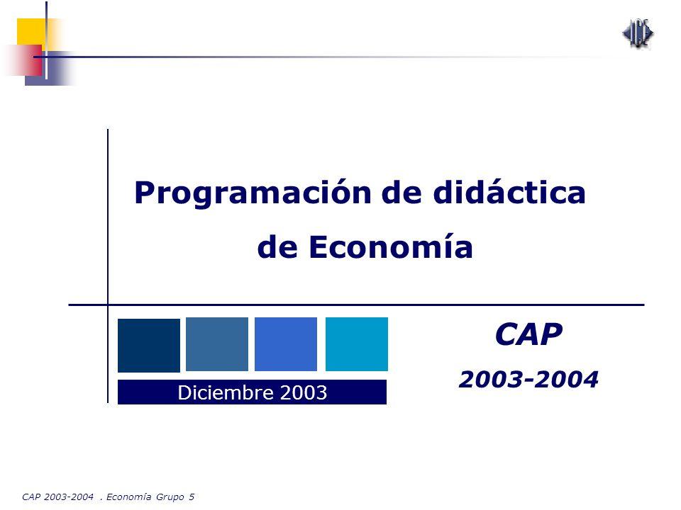 CAP 2003-2004. Economía Grupo 5 Programación de didáctica de Economía Diciembre 2003 CAP 2003-2004