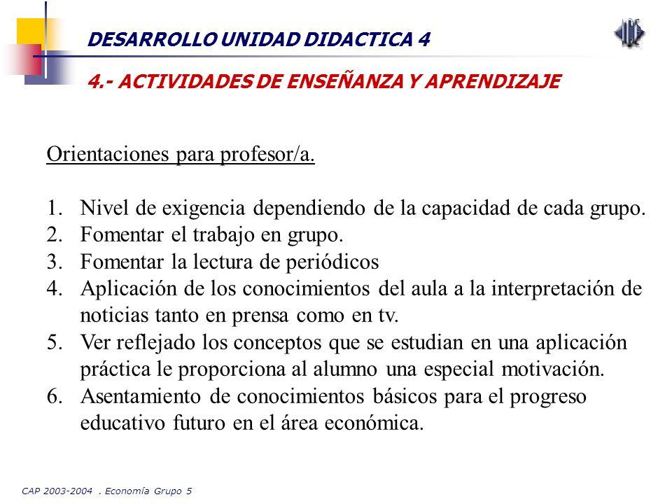 CAP 2003-2004. Economía Grupo 5 DESARROLLO UNIDAD DIDACTICA 4 4.- ACTIVIDADES DE ENSEÑANZA Y APRENDIZAJE Orientaciones para profesor/a. 1.Nivel de exi
