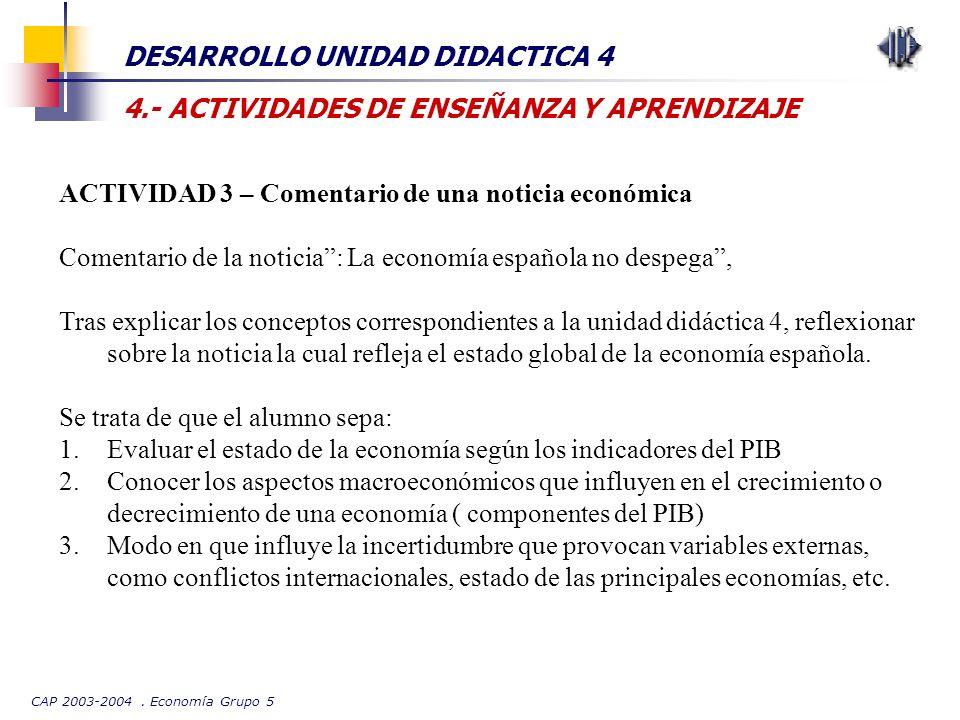 CAP 2003-2004. Economía Grupo 5 DESARROLLO UNIDAD DIDACTICA 4 4.- ACTIVIDADES DE ENSEÑANZA Y APRENDIZAJE ACTIVIDAD 3 – Comentario de una noticia econó