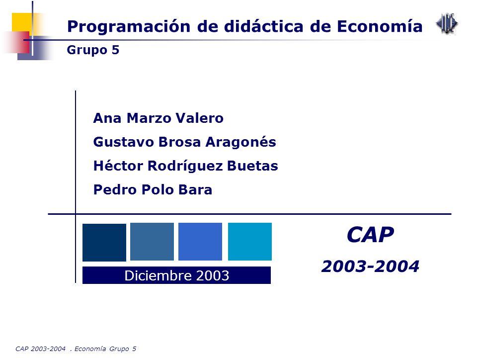 CAP 2003-2004. Economía Grupo 5 Programación de didáctica de Economía Grupo 5 Diciembre 2003 CAP 2003-2004 Ana Marzo Valero Gustavo Brosa Aragonés Héc