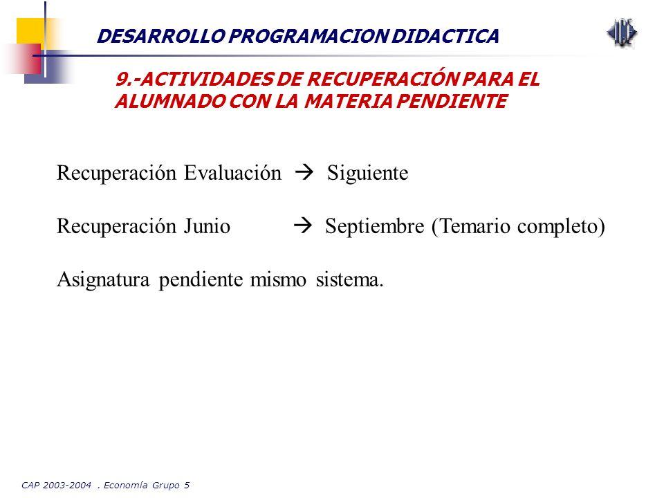 CAP 2003-2004. Economía Grupo 5 DESARROLLO PROGRAMACION DIDACTICA 9.-ACTIVIDADES DE RECUPERACIÓN PARA EL ALUMNADO CON LA MATERIA PENDIENTE Recuperació