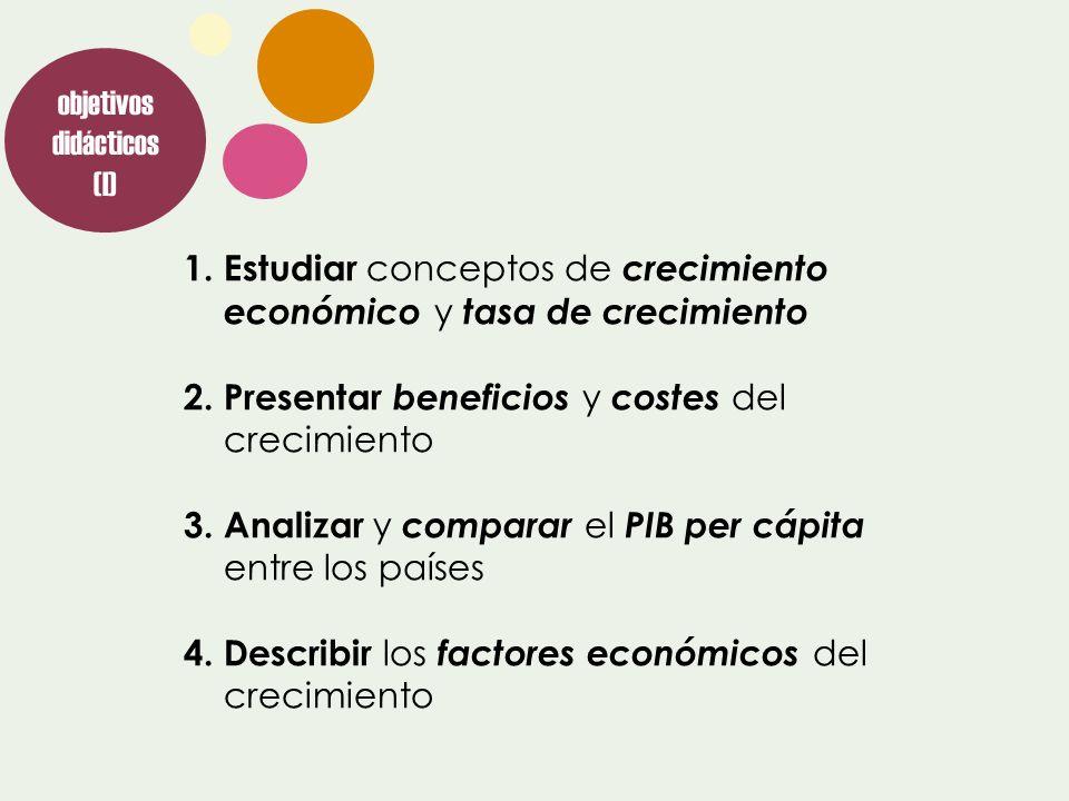 1.Estudiar conceptos de crecimiento económico y tasa de crecimiento 2.Presentar beneficios y costes del crecimiento 3.Analizar y comparar el PIB per c