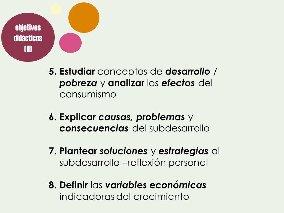 objetivos didácticos (II) 5.Estudiar conceptos de desarrollo / pobreza y analizar los efectos del consumismo 6.Explicar causas, problemas y consecuenc