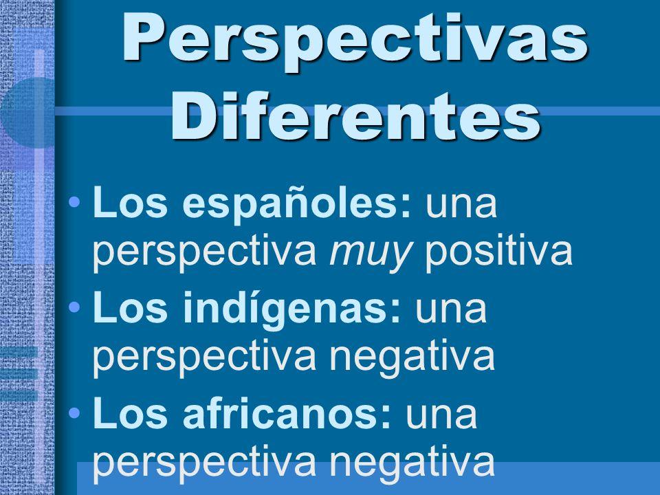 Perspectivas Diferentes Los españoles: una perspectiva muy positiva Los indígenas: una perspectiva negativa Los africanos: una perspectiva negativa