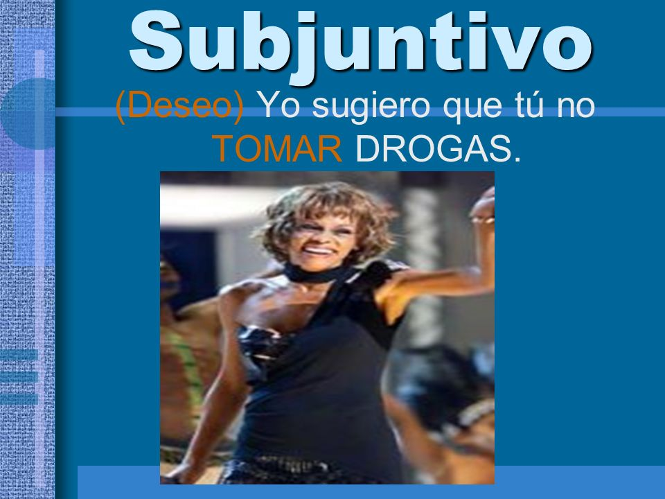 Subjuntivo (Deseo) Yo sugiero que tú no TOMAR DROGAS.