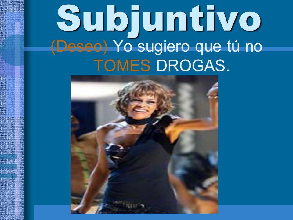 Subjuntivo (Deseo) Yo sugiero que tú no TOMES DROGAS.