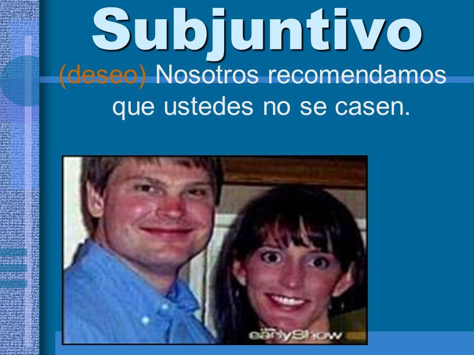 Subjuntivo (deseo) Nosotros recomendamos que ustedes no se casen.