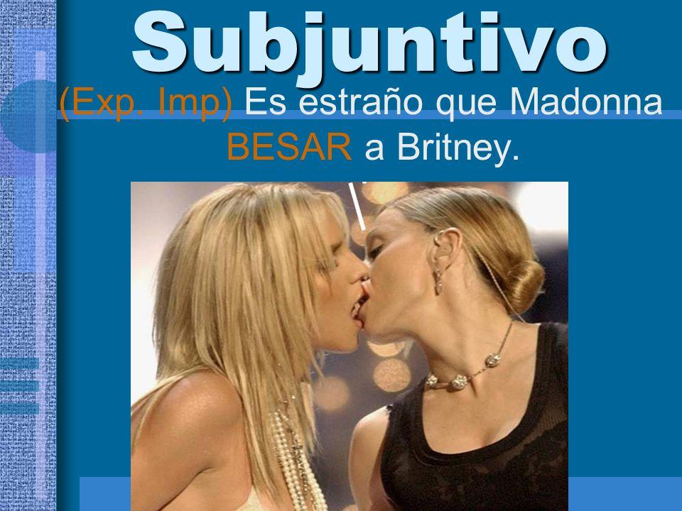 Subjuntivo (Exp. Imp) Es estraño que Madonna BESAR a Britney.