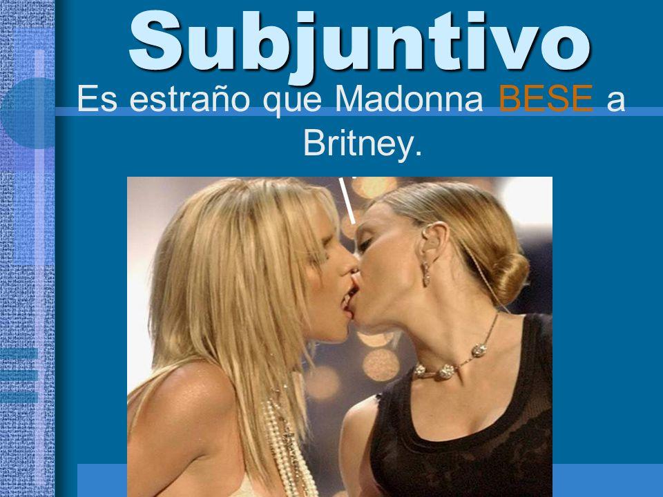 Subjuntivo Es estraño que Madonna BESE a Britney.