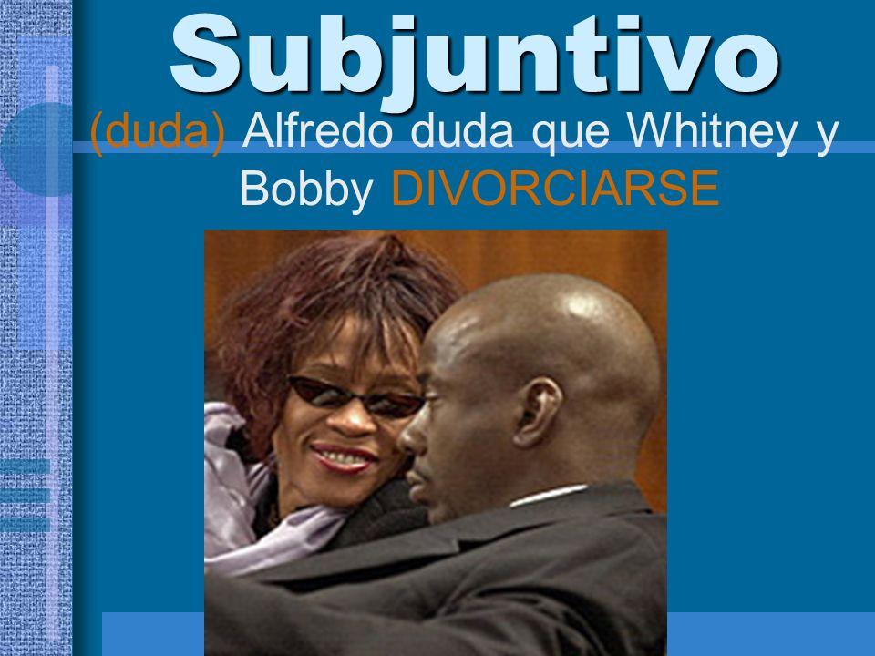 Subjuntivo (duda) Alfredo duda que Whitney y Bobby DIVORCIARSE