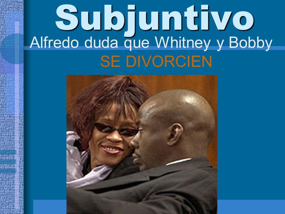 Subjuntivo Alfredo duda que Whitney y Bobby SE DIVORCIEN