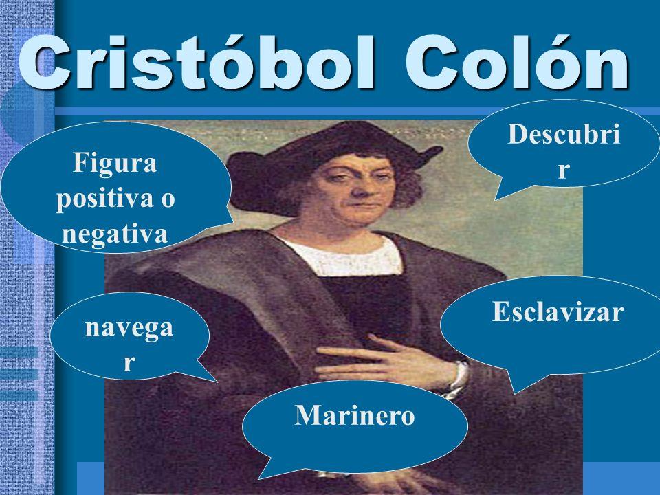 Cristóbol Colón Descubri r navega r Esclavizar Marinero Figura positiva o negativa