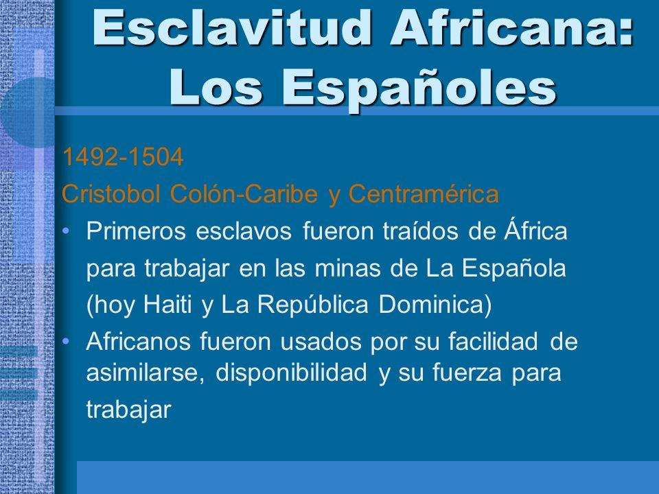 Esclavitud Africana: Los Españoles 1492-1504 Cristobol Colón-Caribe y Centramérica Primeros esclavos fueron traídos de África para trabajar en las min