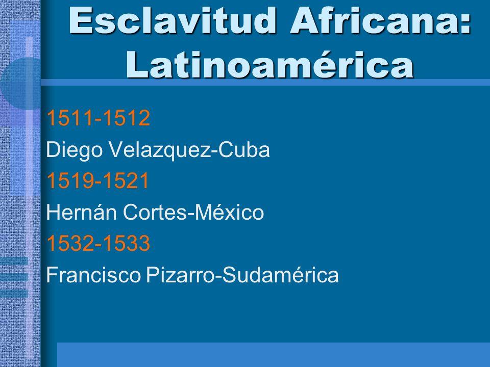 Esclavitud Africana: Latinoamérica 1511-1512 Diego Velazquez-Cuba 1519-1521 Hernán Cortes-México 1532-1533 Francisco Pizarro-Sudamérica