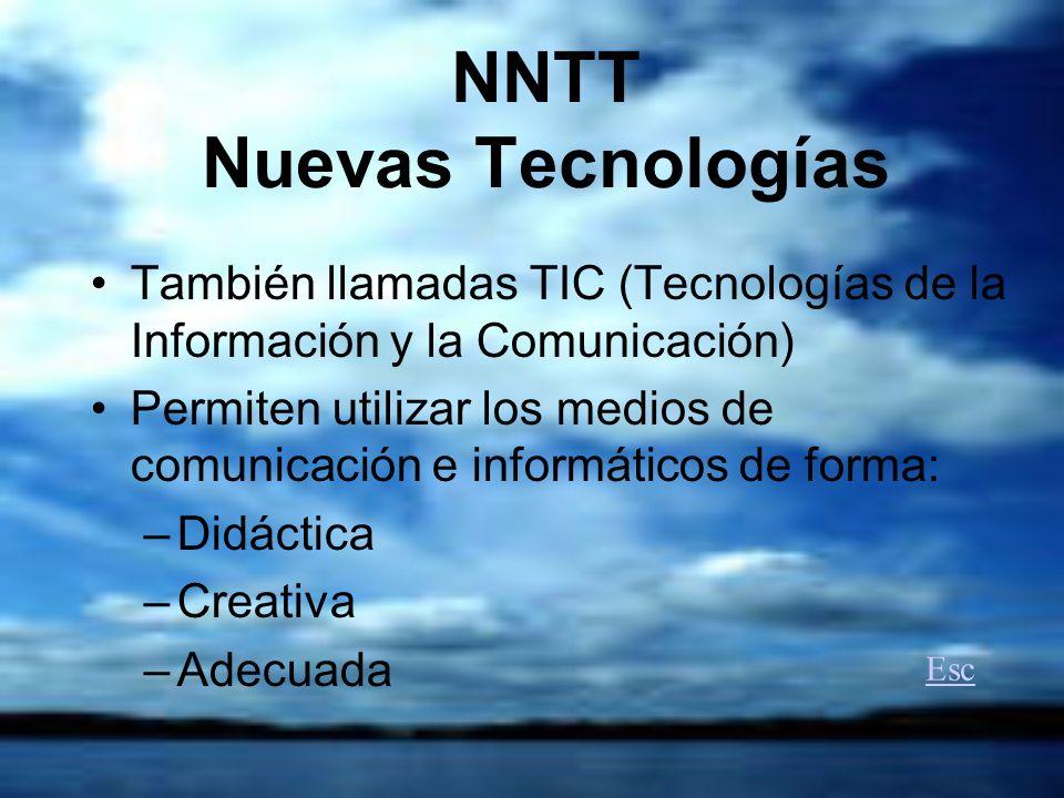 NNTT Nuevas Tecnologías También llamadas TIC (Tecnologías de la Información y la Comunicación) Permiten utilizar los medios de comunicación e informáticos de forma: –Didáctica –Creativa –Adecuada Esc