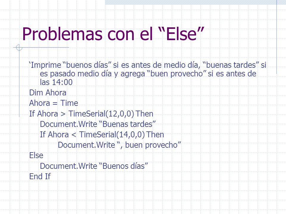 Problemas con el Else Imprime buenos días si es antes de medio día, buenas tardes si es pasado medio día y agrega buen provecho si es antes de las 14:00 Dim Ahora Ahora = Time If Ahora > TimeSerial(12,0,0) Then Document.Write Buenas tardes If Ahora < TimeSerial(14,0,0) Then Document.Write, buen provecho Else Document.Write Buenos días End If