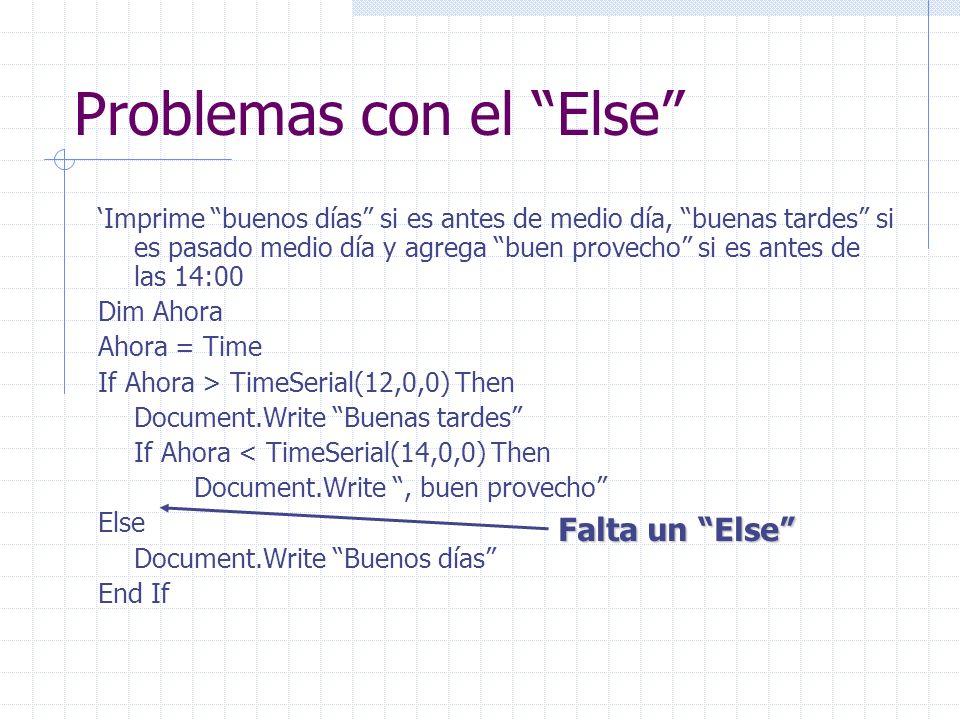 Problemas con el Else Imprime buenos días si es antes de medio día, buenas tardes si es pasado medio día y agrega buen provecho si es antes de las 14:00 Dim Ahora Ahora = Time If Ahora > TimeSerial(12,0,0) Then Document.Write Buenas tardes If Ahora < TimeSerial(14,0,0) Then Document.Write, buen provecho Else Document.Write Buenos días End If Falta un Else