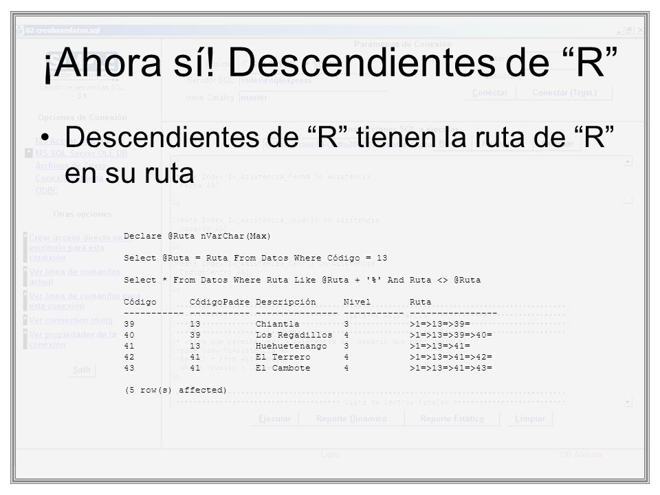 ¡Ahora sí! Descendientes de R Descendientes de R tienen la ruta de R en su ruta Declare @Ruta nVarChar(Max) Select @Ruta = Ruta From Datos Where Códig