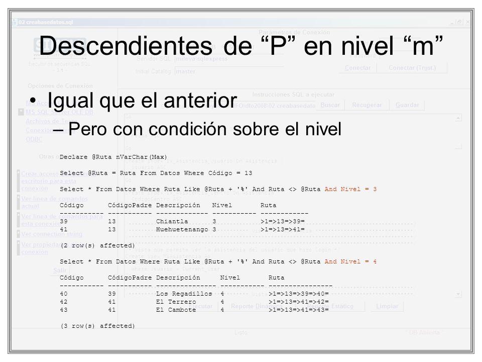 Descendientes de P en nivel m Igual que el anterior –Pero con condición sobre el nivel Declare @Ruta nVarChar(Max) Select @Ruta = Ruta From Datos Wher