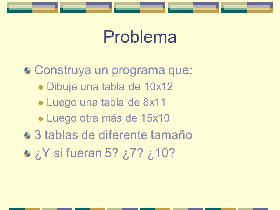 Problema Construya un programa que: Dibuje una tabla de 10x12 Luego una tabla de 8x11 Luego otra más de 15x10 3 tablas de diferente tamaño ¿Y si fueran 5.