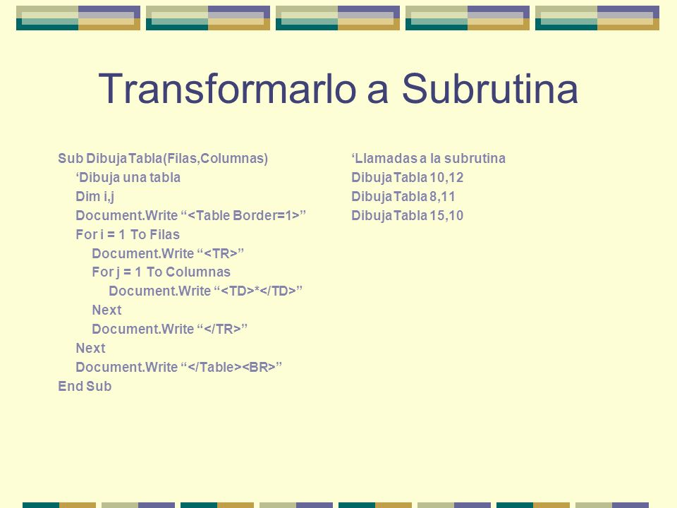 Transformarlo a Subrutina Sub DibujaTabla(Filas,Columnas) Dibuja una tabla Dim i,j Document.Write For i = 1 To Filas Document.Write For j = 1 To Columnas Document.Write * Next Document.Write Next Document.Write End Sub Llamadas a la subrutina DibujaTabla 10,12 DibujaTabla 8,11 DibujaTabla 15,10