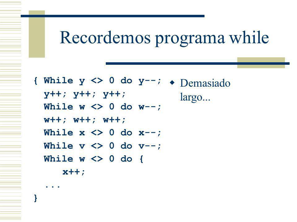 Recordemos programa while {While y <> 0 do y--; y++; y++; y++; While w <> 0 do w--; w++; w++; w++; While x <> 0 do x--; While v <> 0 do v--; While w <