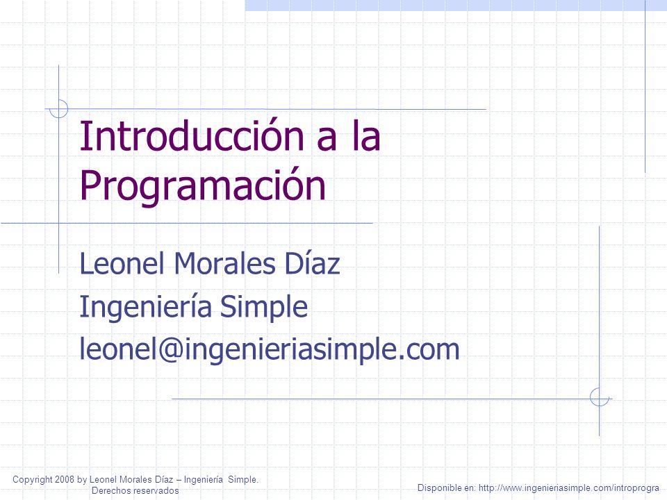 Introducción a la Programación Leonel Morales Díaz Ingeniería Simple leonel@ingenieriasimple.com Disponible en: http://www.ingenieriasimple.com/introp