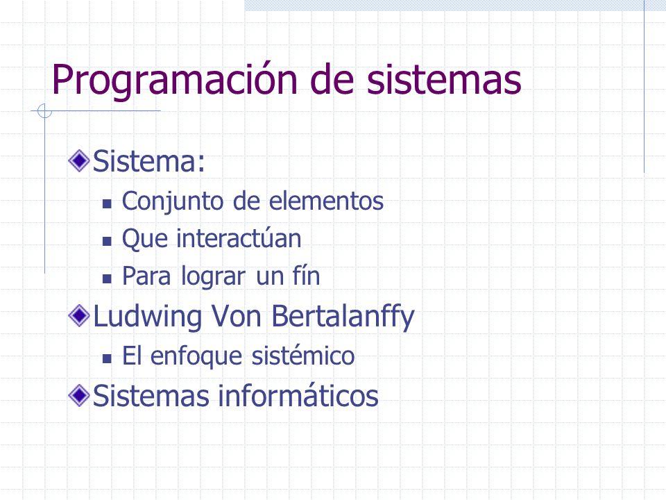 Programación de sistemas Sistema: Conjunto de elementos Que interactúan Para lograr un fín Ludwing Von Bertalanffy El enfoque sistémico Sistemas infor