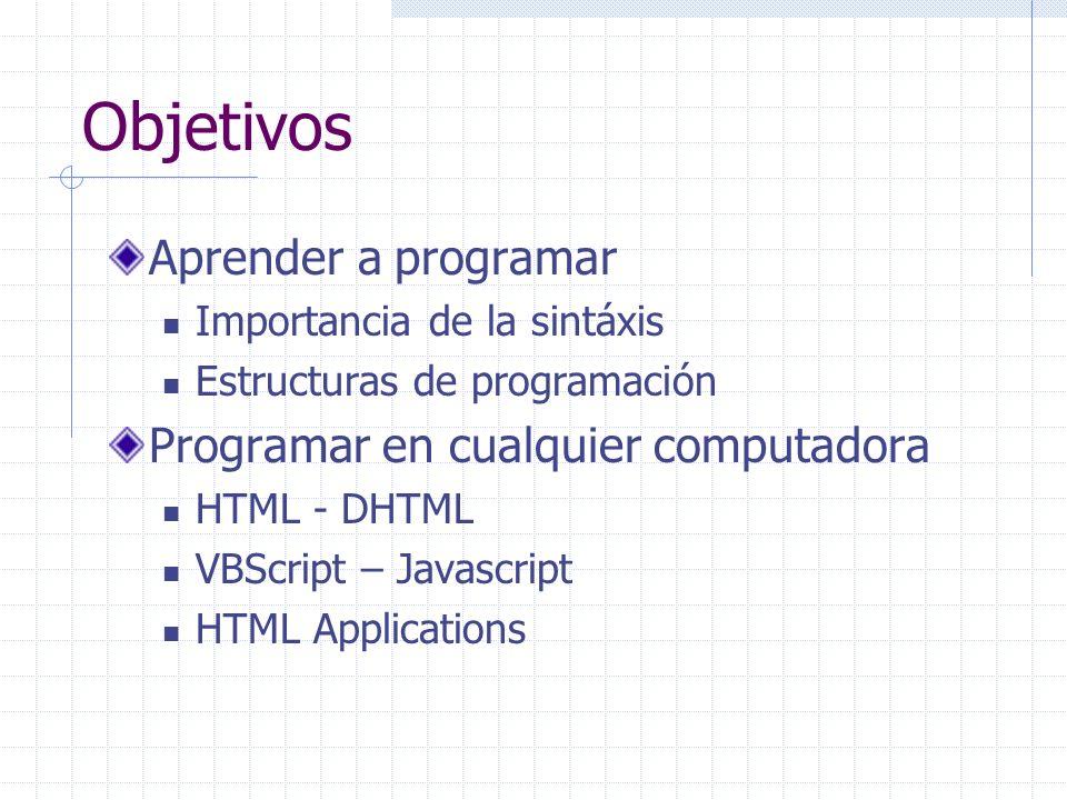 Objetivos Aprender a programar Importancia de la sintáxis Estructuras de programación Programar en cualquier computadora HTML - DHTML VBScript – Javas