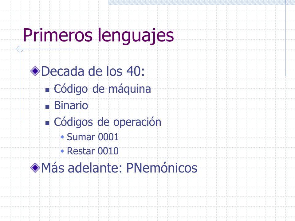 Primeros lenguajes Decada de los 40: Código de máquina Binario Códigos de operación Sumar 0001 Restar 0010 Más adelante: PNemónicos