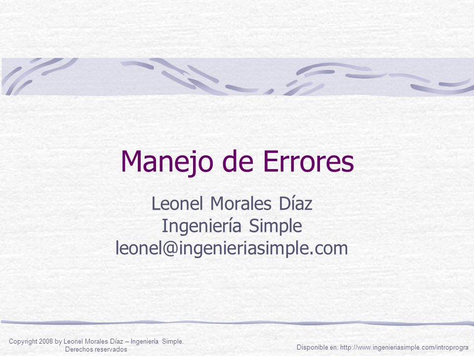 Manejo de Errores Leonel Morales Díaz Ingeniería Simple leonel@ingenieriasimple.com Disponible en: http://www.ingenieriasimple.com/introprogra Copyrig